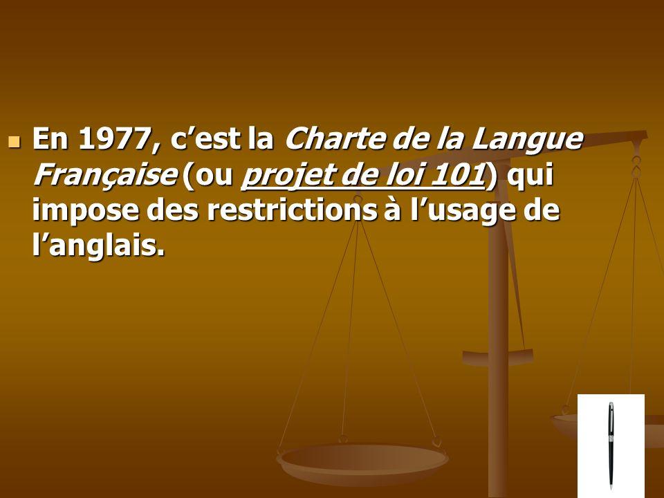 En 1977, cest la Charte de la Langue Française (ou projet de loi 101) qui impose des restrictions à lusage de langlais. En 1977, cest la Charte de la
