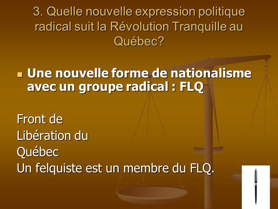3. Quelle nouvelle expression politique radical suit la Révolution Tranquille au Québec? Une nouvelle forme de nationalisme avec un groupe radical : F
