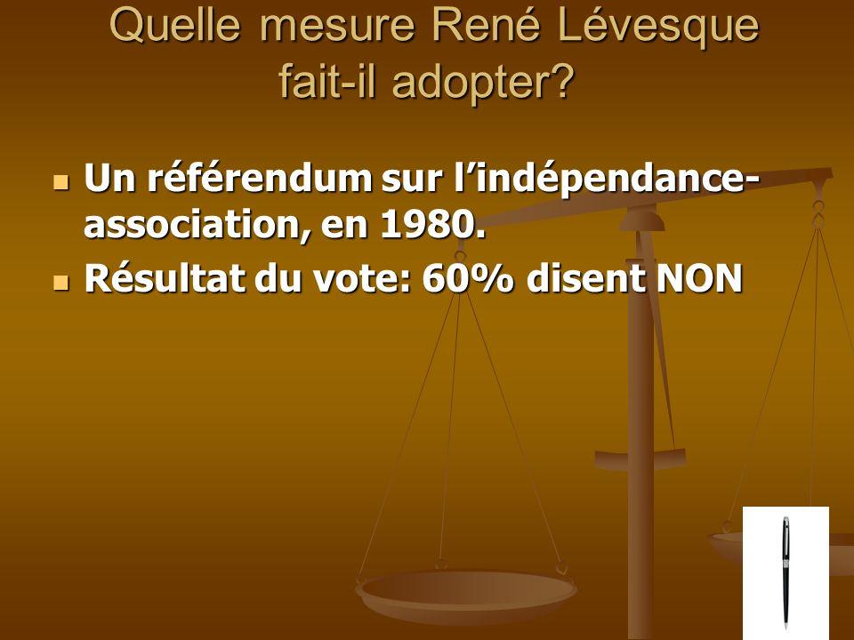 Quelle mesure René Lévesque fait-il adopter? Quelle mesure René Lévesque fait-il adopter? Un référendum sur lindépendance- association, en 1980. Un ré