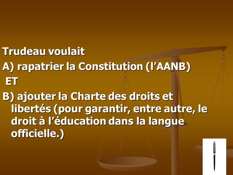 Trudeau voulait Trudeau voulait A) rapatrier la Constitution (lAANB) ET ET B) ajouter la Charte des droits et libertés (pour garantir, entre autre, le droit à léducation dans la langue officielle.)