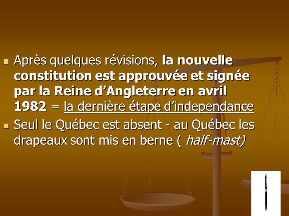 Après quelques révisions, la nouvelle constitution est approuvée et signée par la Reine dAngleterre en avril 1982 = la dernière étape dindependance Après quelques révisions, la nouvelle constitution est approuvée et signée par la Reine dAngleterre en avril 1982 = la dernière étape dindependance Seul le Québec est absent - au Québec les drapeaux sont mis en berne ( half-mast) Seul le Québec est absent - au Québec les drapeaux sont mis en berne ( half-mast)