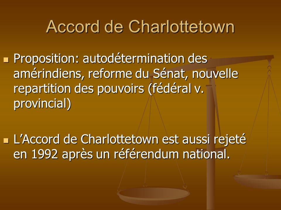 Accord de Charlottetown Proposition: autodétermination des amérindiens, reforme du Sénat, nouvelle repartition des pouvoirs (fédéral v. provincial) Pr