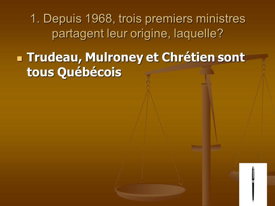 1. Depuis 1968, trois premiers ministres partagent leur origine, laquelle? Trudeau, Mulroney et Chrétien sont tous Québécois Trudeau, Mulroney et Chré
