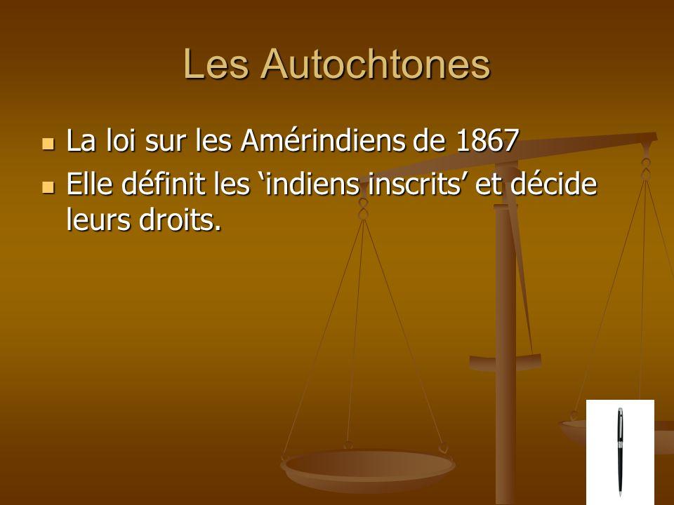 Les Autochtones La loi sur les Amérindiens de 1867 La loi sur les Amérindiens de 1867 Elle définit les indiens inscrits et décide leurs droits.