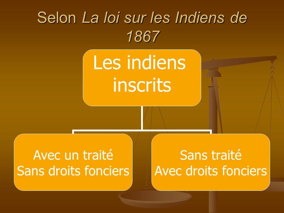 Selon La loi sur les Indiens de 1867 Les indiens inscrits Avec un traité Sans droits fonciers Sans traité Avec droits fonciers