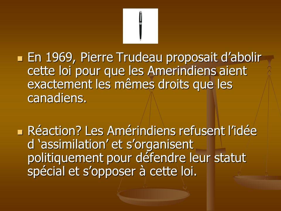 En 1969, Pierre Trudeau proposait dabolir cette loi pour que les Amerindiens aient exactement les mêmes droits que les canadiens.