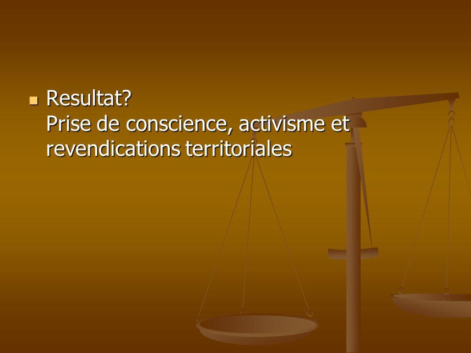 Resultat? Prise de conscience, activisme et revendications territoriales Resultat? Prise de conscience, activisme et revendications territoriales
