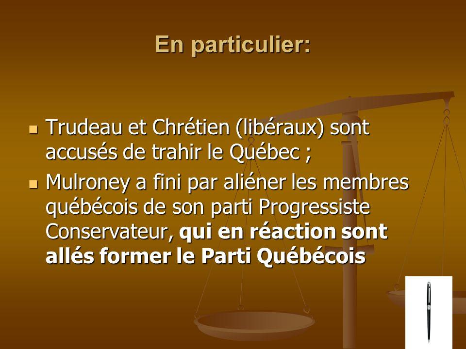 En particulier: Trudeau et Chrétien (libéraux) sont accusés de trahir le Québec ; Trudeau et Chrétien (libéraux) sont accusés de trahir le Québec ; Mulroney a fini par aliéner les membres québécois de son parti Progressiste Conservateur, qui en réaction sont allés former le Parti Québécois Mulroney a fini par aliéner les membres québécois de son parti Progressiste Conservateur, qui en réaction sont allés former le Parti Québécois