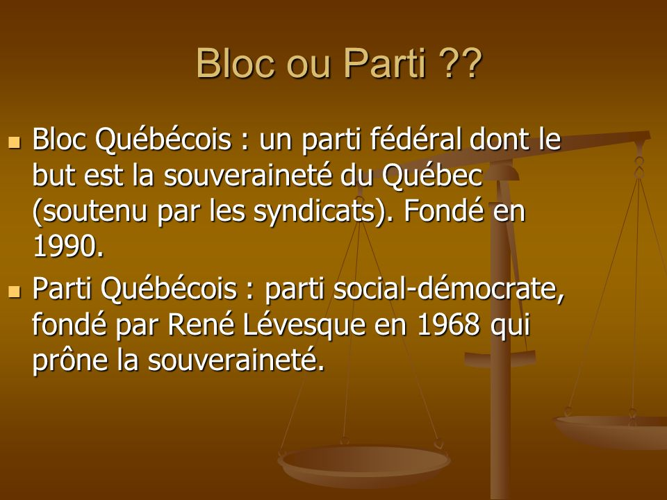 Bloc ou Parti ?? Bloc ou Parti ?? Bloc Québécois : un parti fédéral dont le but est la souveraineté du Québec (soutenu par les syndicats). Fondé en 19