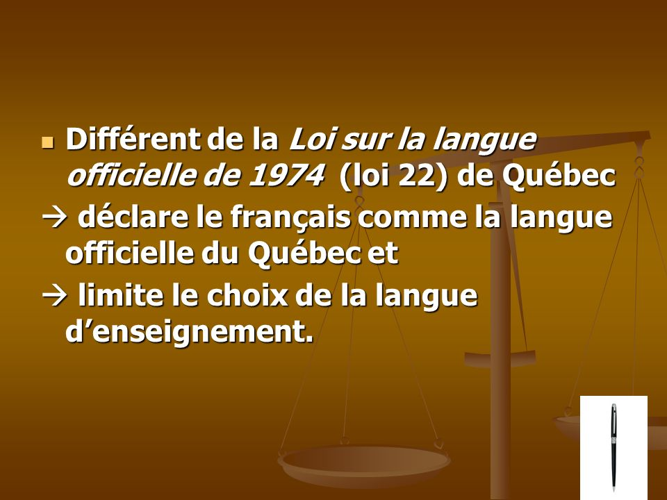 Différent de la Loi sur la langue officielle de 1974 (loi 22) de Québec Différent de la Loi sur la langue officielle de 1974 (loi 22) de Québec déclare le français comme la langue officielle du Québec et déclare le français comme la langue officielle du Québec et limite le choix de la langue denseignement.