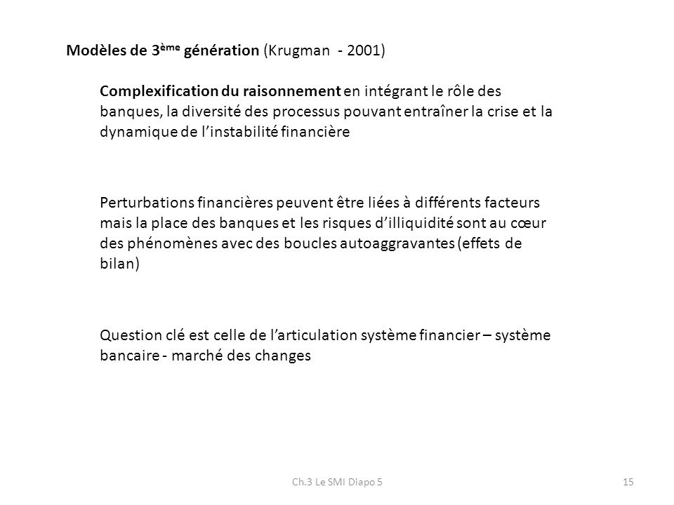 Ch.3 Le SMI Diapo 515 Modèles de 3 ème génération (Krugman - 2001) Complexification du raisonnement en intégrant le rôle des banques, la diversité des