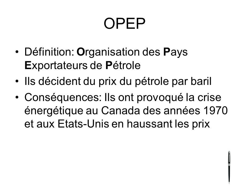 OPEP Définition: Organisation des Pays Exportateurs de Pétrole Ils décident du prix du pétrole par baril Conséquences: Ils ont provoqué la crise énergétique au Canada des années 1970 et aux Etats-Unis en haussant les prix
