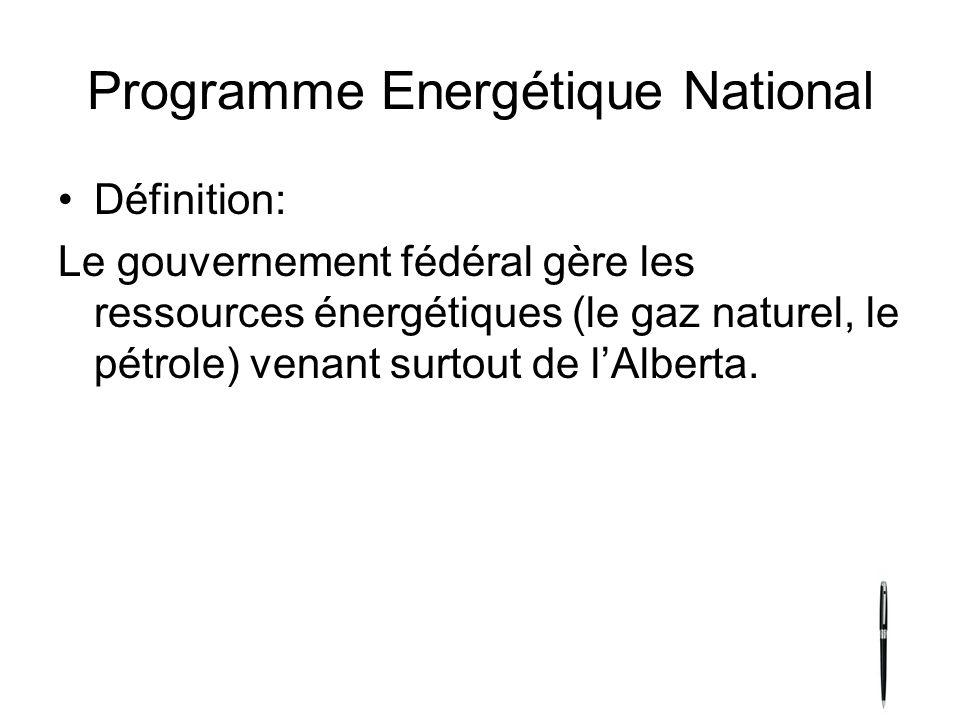 Programme Energétique National Définition: Le gouvernement fédéral gère les ressources énergétiques (le gaz naturel, le pétrole) venant surtout de lAlberta.