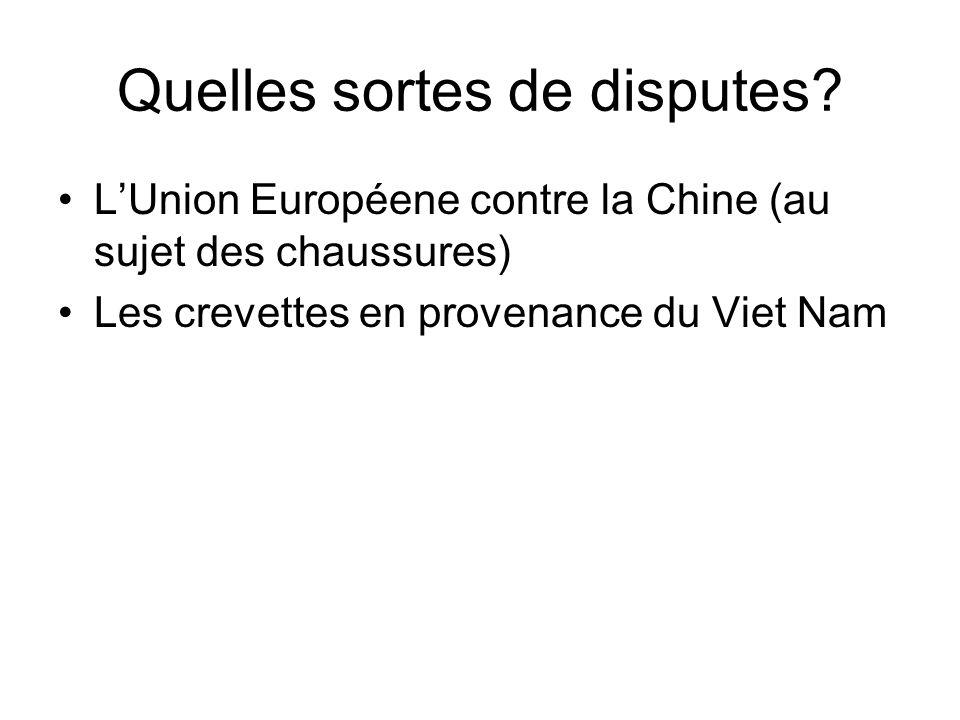 Quelles sortes de disputes? LUnion Européene contre la Chine (au sujet des chaussures) Les crevettes en provenance du Viet Nam