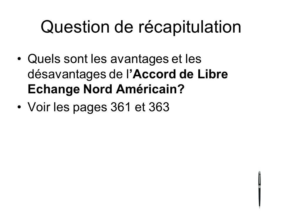 Question de récapitulation Quels sont les avantages et les désavantages de lAccord de Libre Echange Nord Américain? Voir les pages 361 et 363