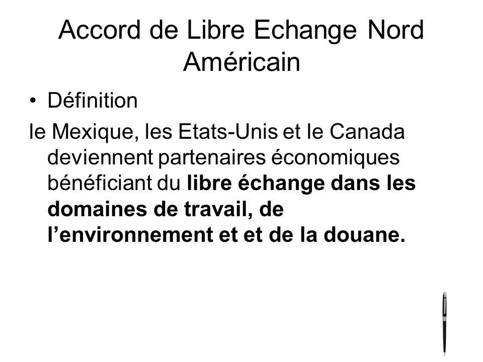 Accord de Libre Echange Nord Américain Définition le Mexique, les Etats-Unis et le Canada deviennent partenaires économiques bénéficiant du libre échange dans les domaines de travail, de lenvironnement et et de la douane.