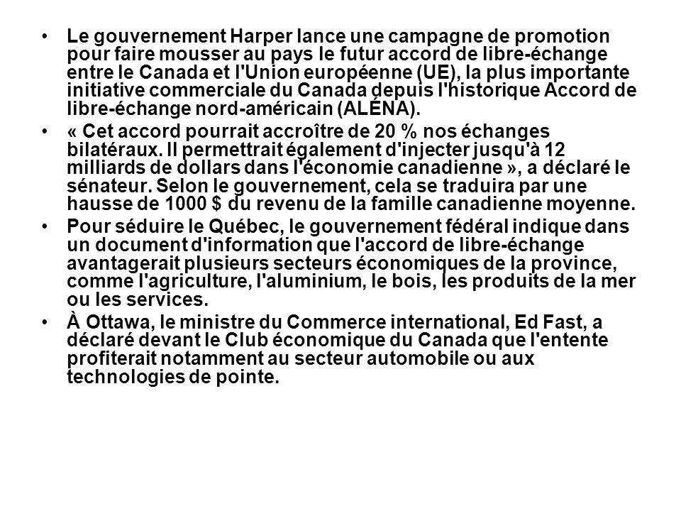 Le gouvernement Harper lance une campagne de promotion pour faire mousser au pays le futur accord de libre-échange entre le Canada et l Union européenne (UE), la plus importante initiative commerciale du Canada depuis l historique Accord de libre-échange nord-américain (ALÉNA).