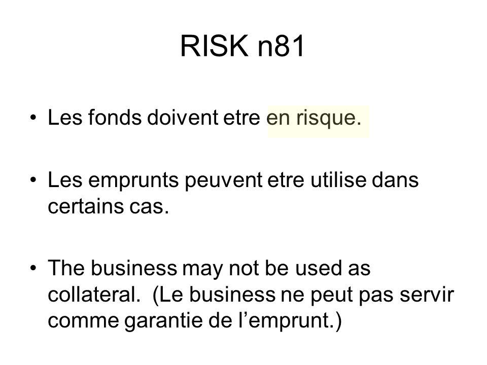 RISK n81 Les fonds doivent etre en risque. Les emprunts peuvent etre utilise dans certains cas. The business may not be used as collateral. (Le busine
