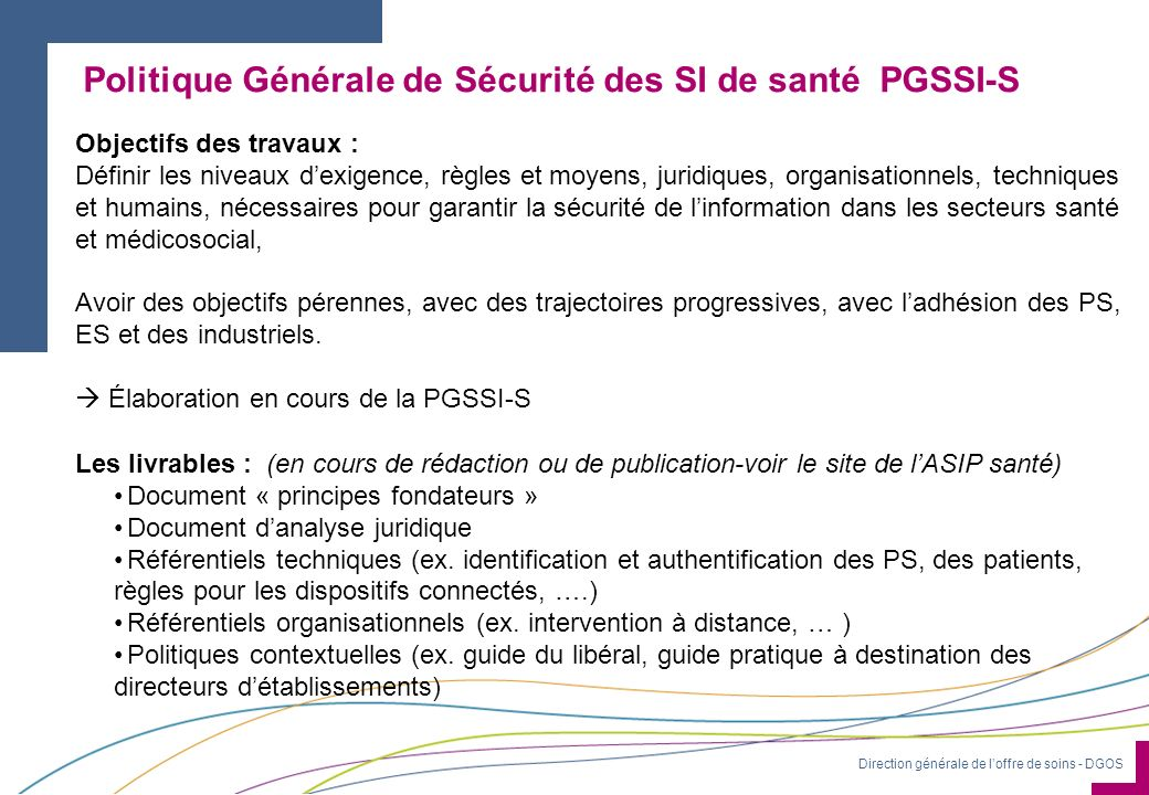 Direction générale de loffre de soins - DGOS Politique Générale de Sécurité des SI de santé PGSSI-S Objectifs des travaux : Définir les niveaux dexige