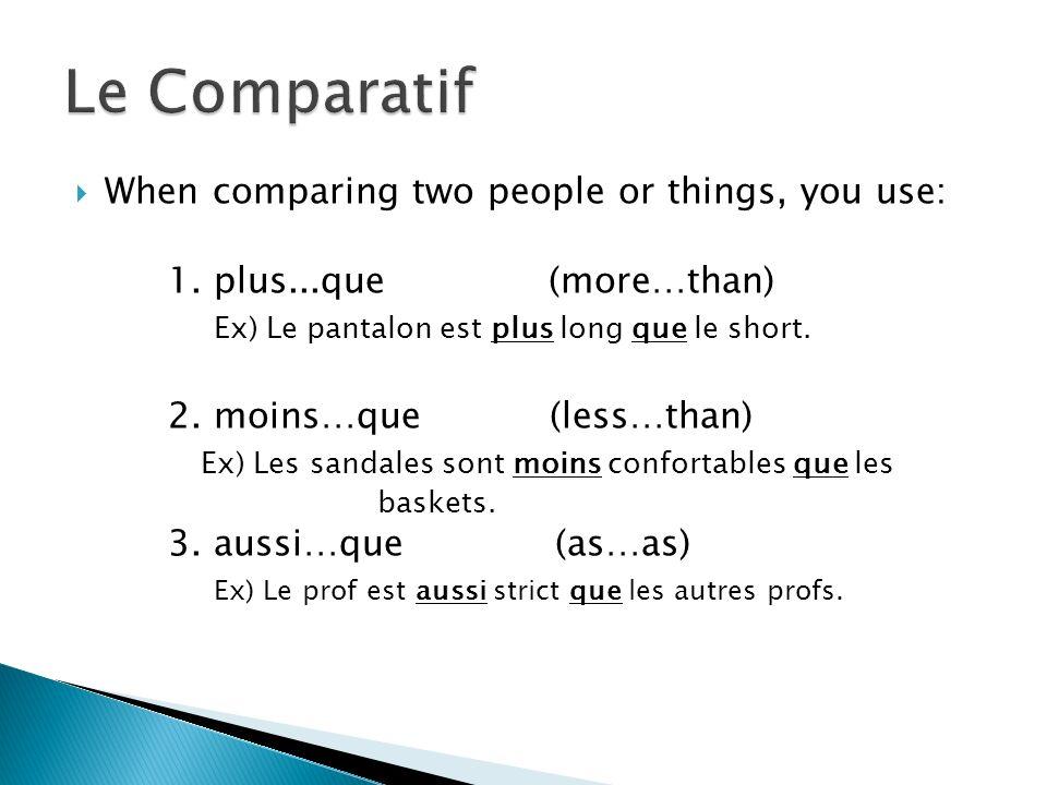 When comparing two people or things, you use: 1. plus...que (more…than) Ex) Le pantalon est plus long que le short. 2. moins…que (less…than) Ex) Les s