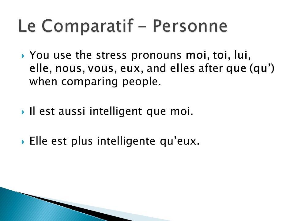 You use the stress pronouns moi, toi, lui, elle, nous, vous, eux, and elles after que (qu) when comparing people. Il est aussi intelligent que moi. El