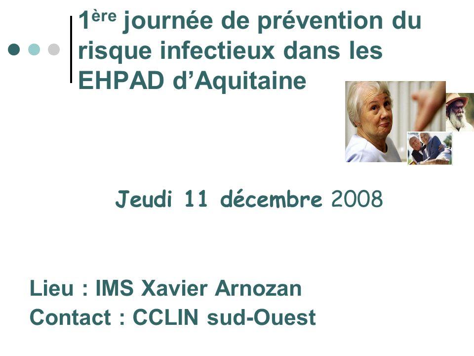 1 ère journée de prévention du risque infectieux dans les EHPAD dAquitaine Jeudi 11 décembre 2008 Lieu : IMS Xavier Arnozan Contact : CCLIN sud-Ouest