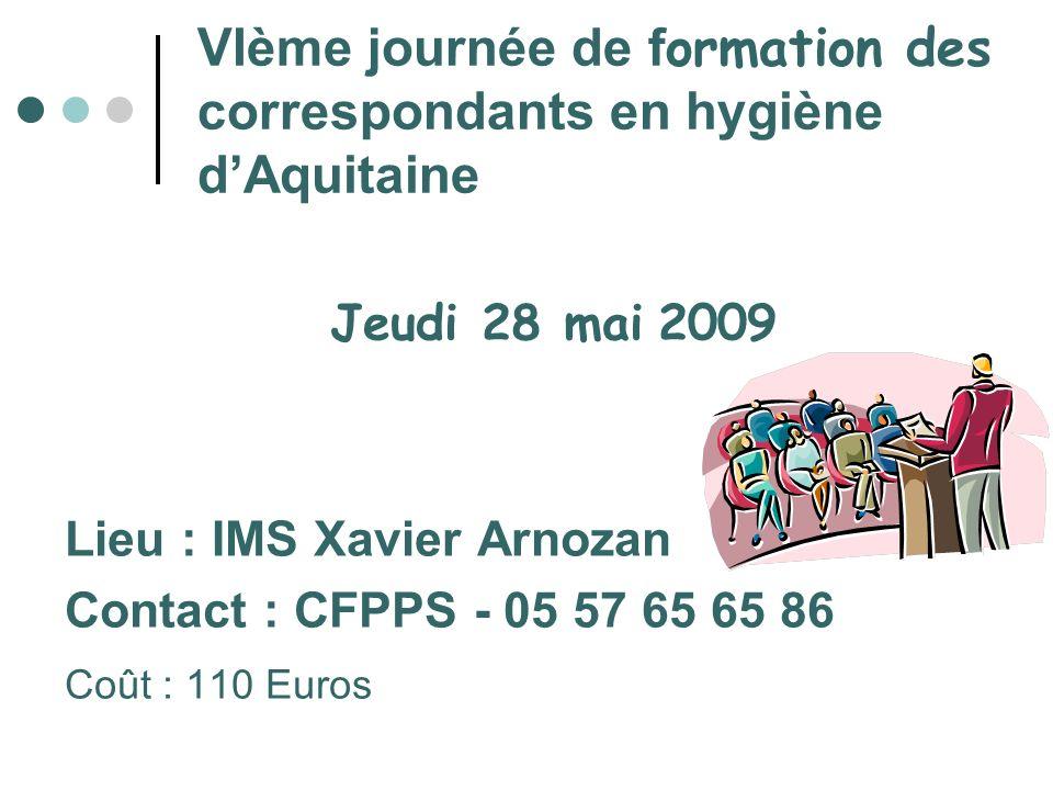 VIème journée de f ormation des correspondants en hygiène dAquitaine Jeudi 28 mai 2009 Lieu : IMS Xavier Arnozan Contact : CFPPS - 05 57 65 65 86 Coût