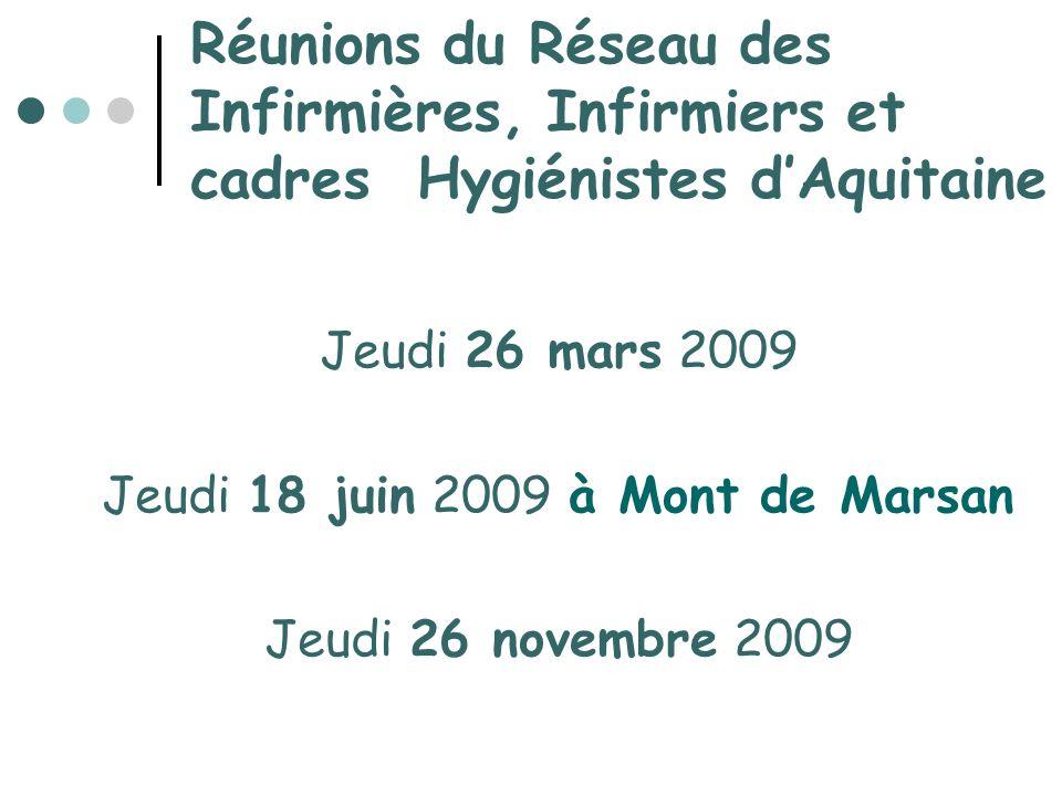 Réunions du Réseau des Infirmières, Infirmiers et cadres Hygiénistes dAquitaine Jeudi 26 mars 2009 Jeudi 18 juin 2009 à Mont de Marsan Jeudi 26 novemb