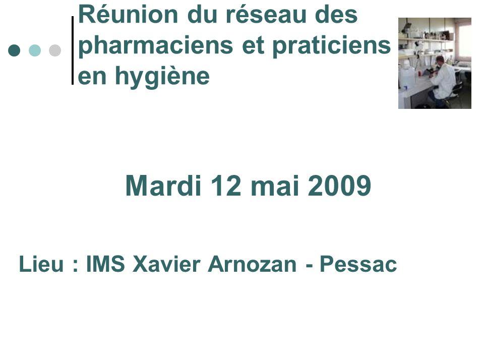 Réunion du réseau des pharmaciens et praticiens en hygiène Mardi 12 mai 2009 Lieu : IMS Xavier Arnozan - Pessac