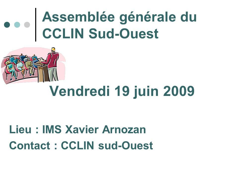 Assemblée générale du CCLIN Sud-Ouest Vendredi 19 juin 2009 Lieu : IMS Xavier Arnozan Contact : CCLIN sud-Ouest