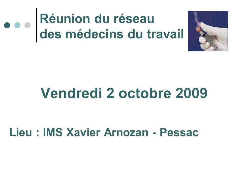 Réunion du réseau des médecins du travail Vendredi 2 octobre 2009 Lieu : IMS Xavier Arnozan - Pessac