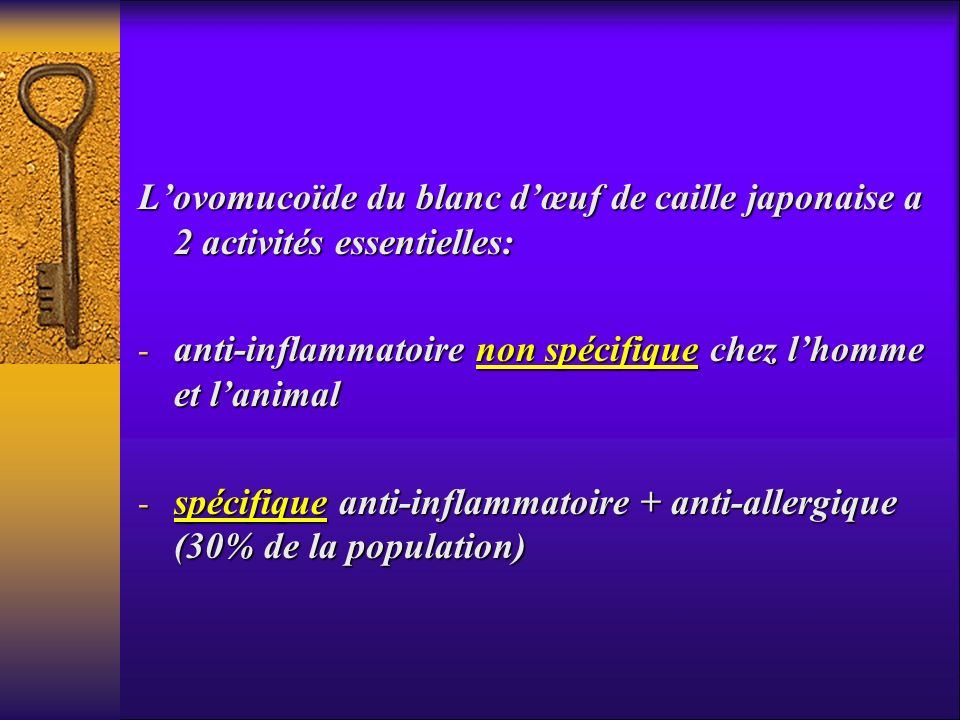 Lovomucoïde du blanc dœuf de caille japonaise a 2 activités essentielles: - anti-inflammatoire non spécifique chez lhomme et lanimal - spécifique anti