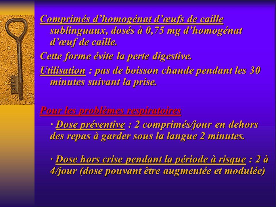 Comprimés dhomogénat dœufs de caille sublinguaux, dosés à 0,75 mg dhomogénat dœuf de caille. Cette forme évite la perte digestive. Utilisation : pas d