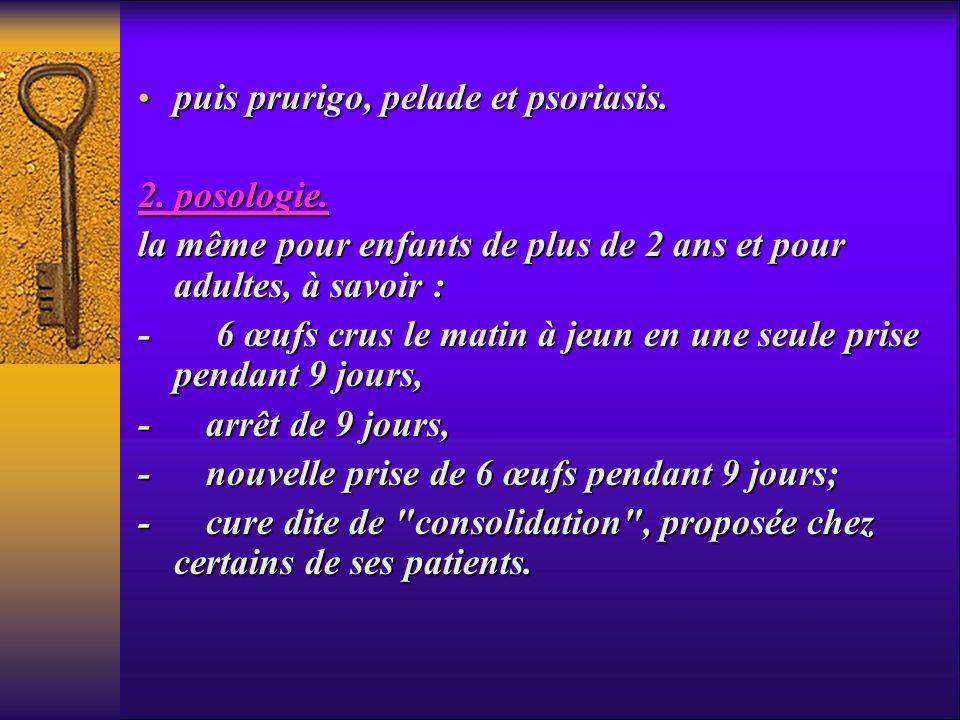 puis prurigo, pelade et psoriasis. puis prurigo, pelade et psoriasis. 2. posologie. la même pour enfants de plus de 2 ans et pour adultes, à savoir :