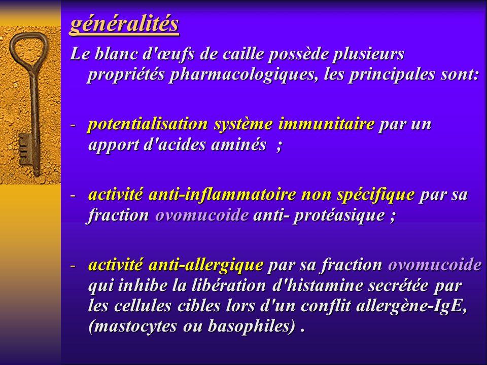 généralités Le blanc d'œufs de caille possède plusieurs propriétés pharmacologiques, les principales sont: - potentialisation système immunitaire par