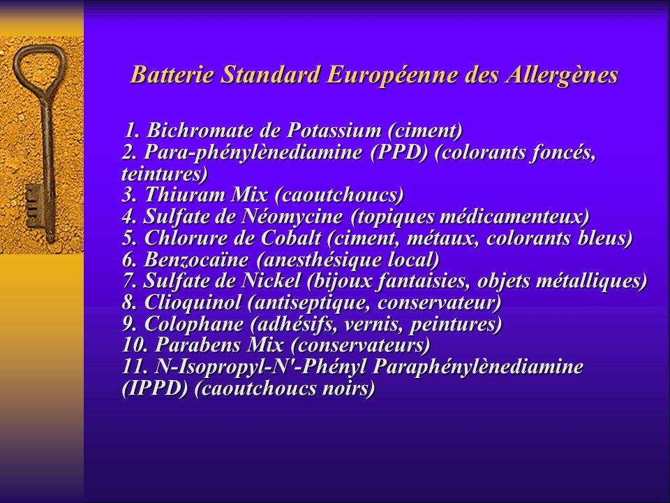 Batterie Standard Européenne des Allergènes 1. Bichromate de Potassium (ciment) 2. Para-phénylènediamine (PPD) (colorants foncés, teintures) 3. Thiura