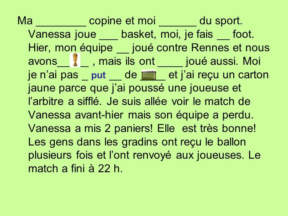 Ma ________ copine et moi ______ du sport. Vanessa joue ___ basket, moi, je fais __ foot. Hier, mon équipe __ joué contre Rennes et nous avons_____, m