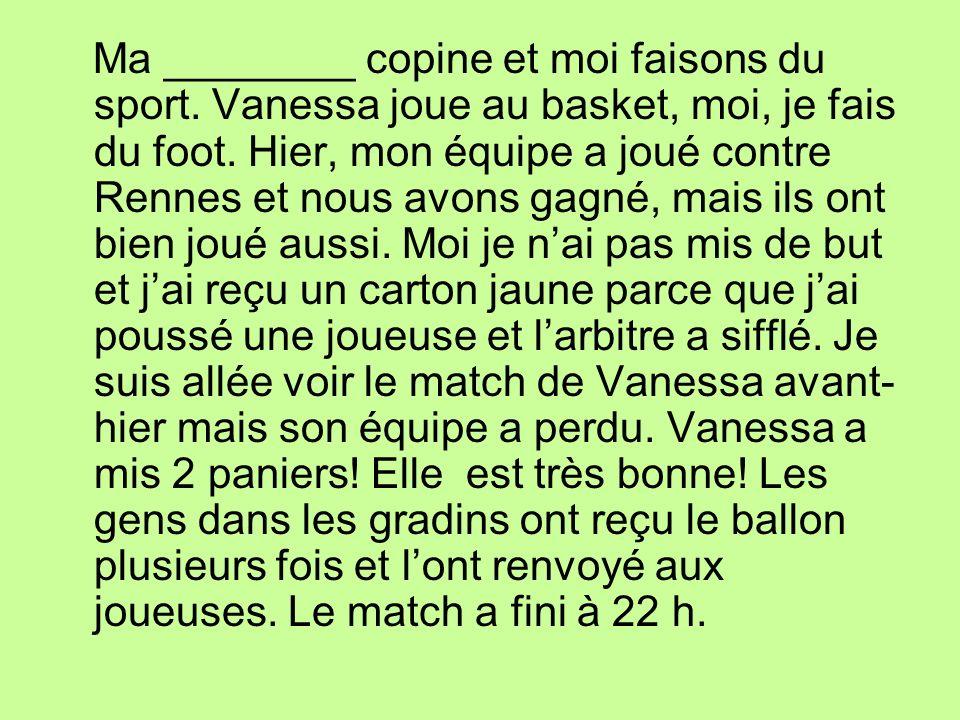 Ma ________ copine et moi faisons du sport. Vanessa joue au basket, moi, je fais du foot. Hier, mon équipe a joué contre Rennes et nous avons gagné, m