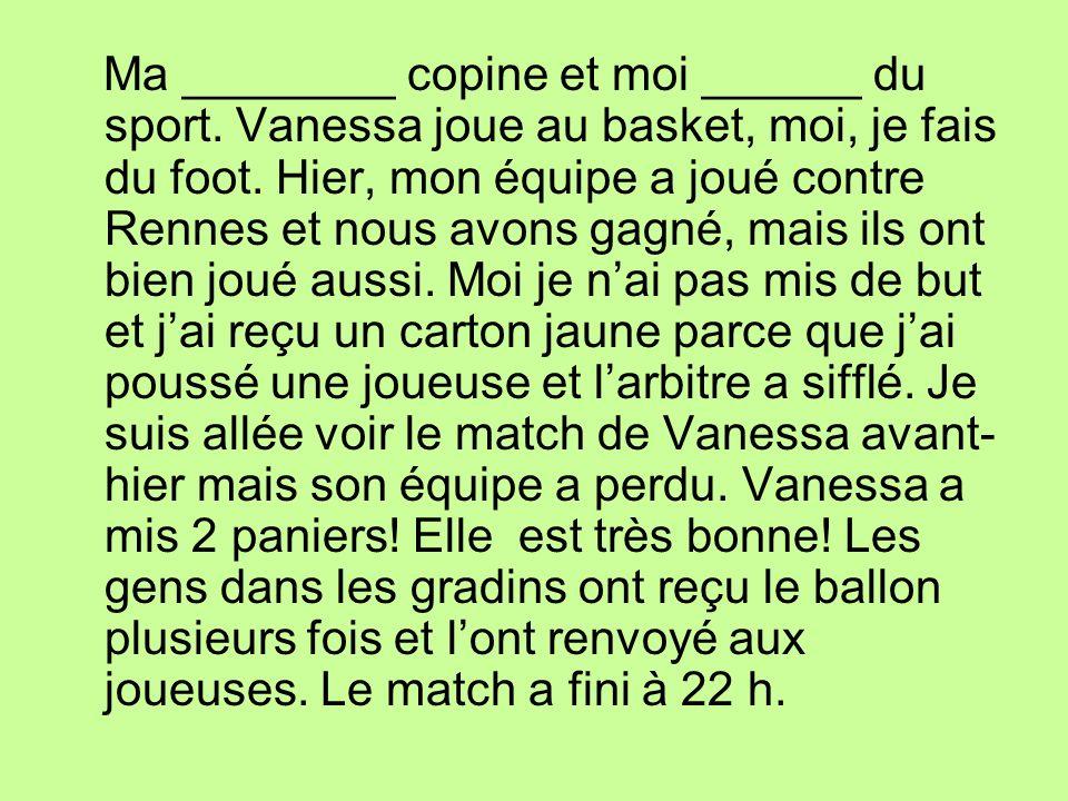 Ma ________ copine et moi ______ du sport. Vanessa joue au basket, moi, je fais du foot. Hier, mon équipe a joué contre Rennes et nous avons gagné, ma