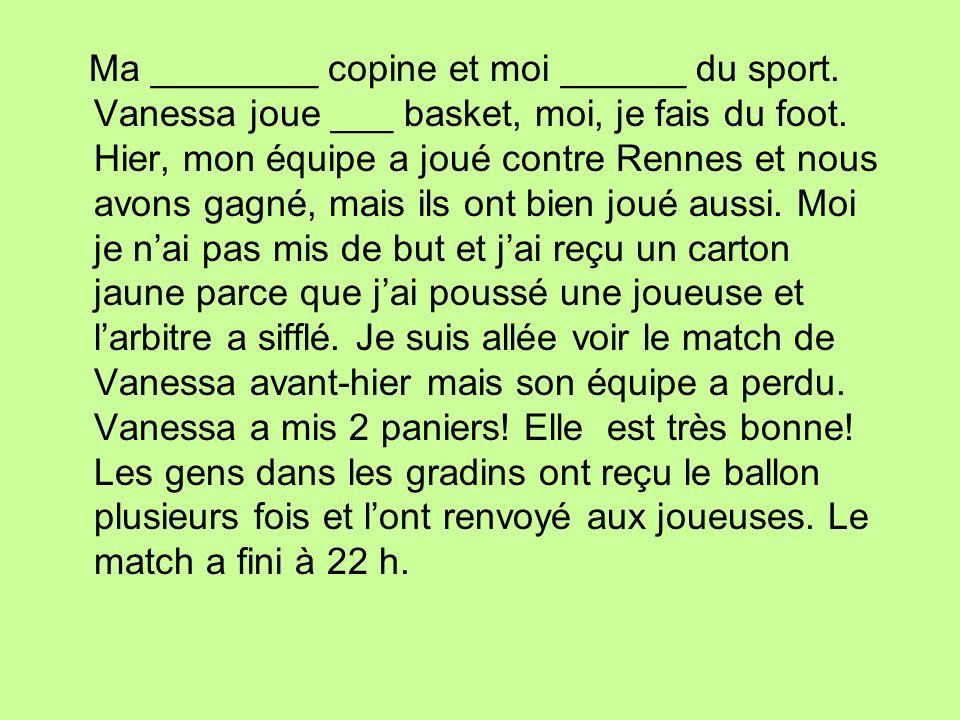 Ma ________ copine et moi ______ du sport. Vanessa joue ___ basket, moi, je fais du foot. Hier, mon équipe a joué contre Rennes et nous avons gagné, m