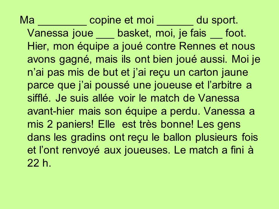 Ma ________ copine et moi ______ du sport. Vanessa joue ___ basket, moi, je fais __ foot. Hier, mon équipe a joué contre Rennes et nous avons gagné, m