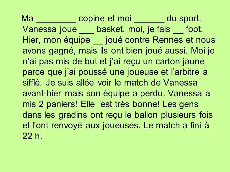 Ma ________ copine et moi ______ du sport. Vanessa joue ___ basket, moi, je fais __ foot. Hier, mon équipe __ joué contre Rennes et nous avons gagné,