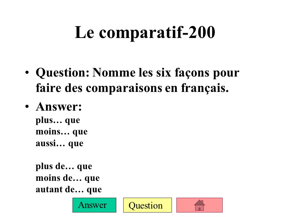 Question Answer Le comparatif-100 Question: What does the comparative translate to in English? Answer: more… than, less… than, same… as