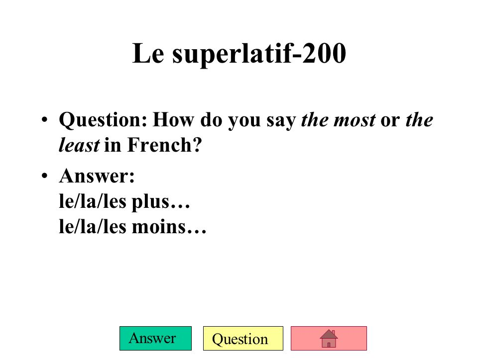 Question Answer Le superlatif-100 Question: What does le superlatif translate to in English? Answer: the most or the least