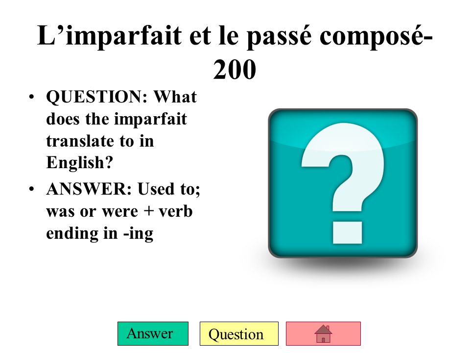 Question Answer QUESTION: What are the imparfait endings? (Bonus point if entire team sings the song!) ANSWER: je – ais tu – ais il/elle/on – ait nous