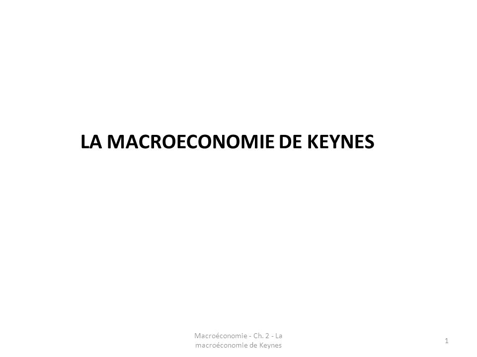 LA MACROECONOMIE DE KEYNES 1 Macroéconomie - Ch. 2 - La macroéconomie de Keynes