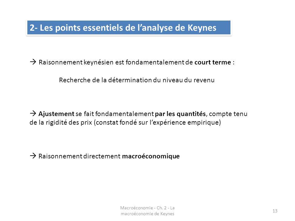 Macroéconomie - Ch. 2 - La macroéconomie de Keynes 13 2- Les points essentiels de lanalyse de Keynes Raisonnement keynésien est fondamentalement de co
