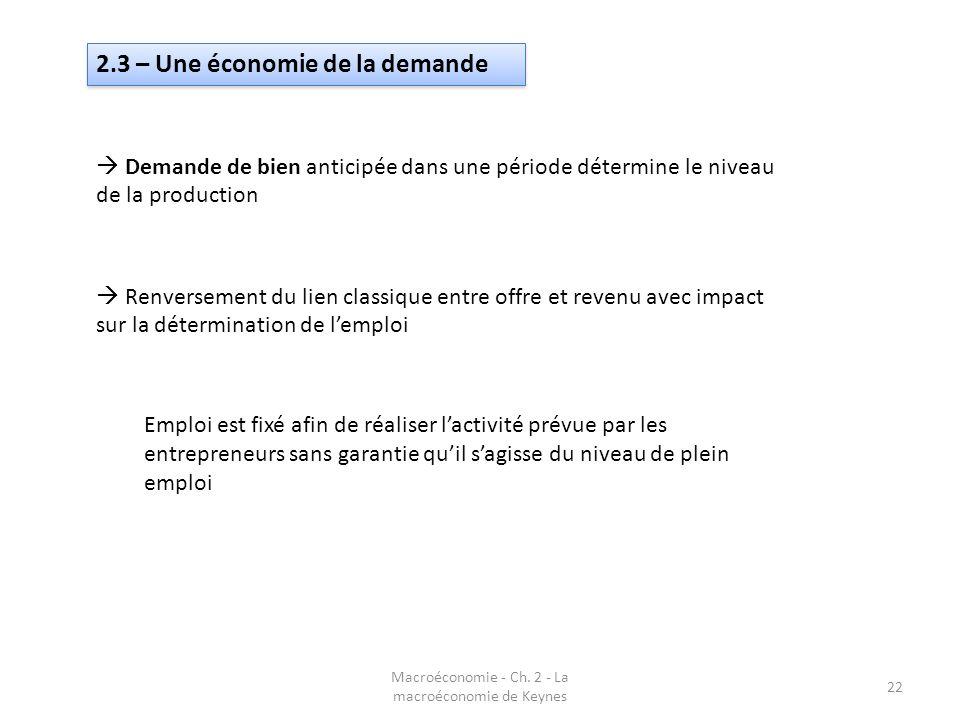 Macroéconomie - Ch. 2 - La macroéconomie de Keynes 22 2.3 – Une économie de la demande Demande de bien anticipée dans une période détermine le niveau