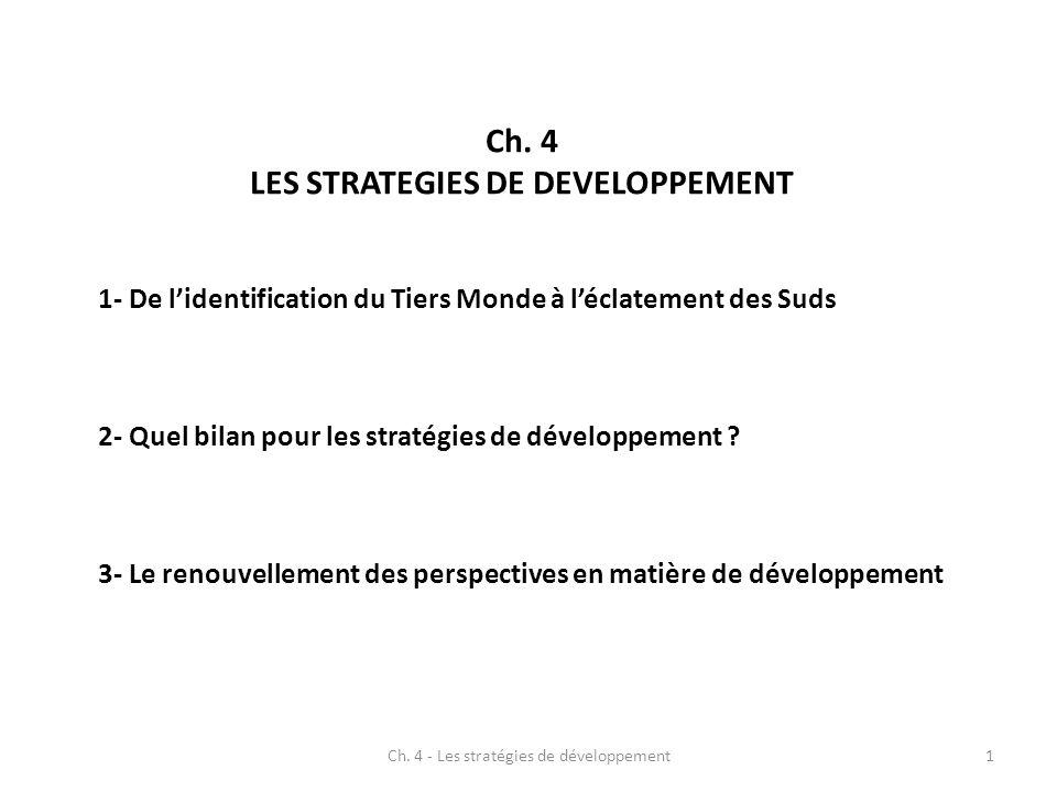 Ch. 4 LES STRATEGIES DE DEVELOPPEMENT 1- De lidentification du Tiers Monde à léclatement des Suds 2- Quel bilan pour les stratégies de développement ?