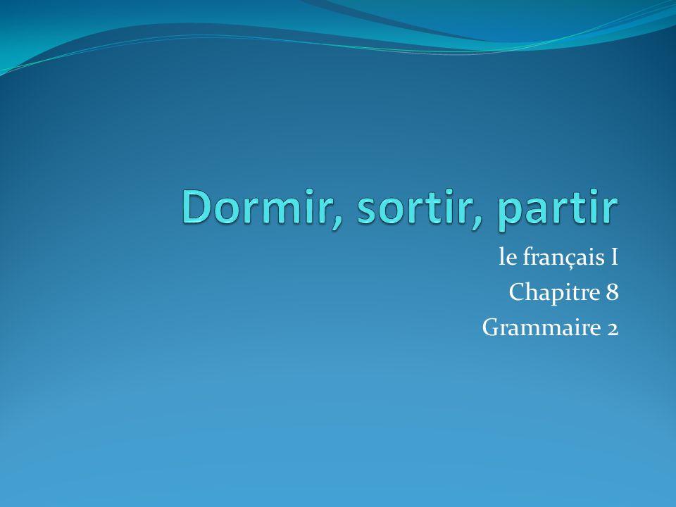 DORMIR, SORTIR, PARTIR These three verbs are irregular –ir verbs, but all follow the same pattern.